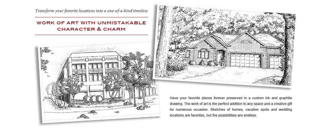 You can transform your home, office or favorite destination into a one-of-a-kind timeless work of art with work of art with unmistakable character & charm  Have your favorite places forever displayed in a beautiful black ink and graphite by a talented artist. The work of art is the perfect addition to any space and a creative gift for numerous occasion. Sketches of homes, vacation spots and wedding locations are favorites, but the possibilities are endless!